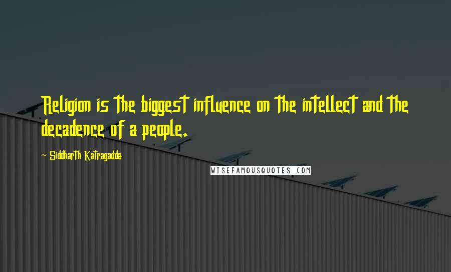 Siddharth Katragadda quotes: Religion is the biggest influence on the intellect and the decadence of a people.