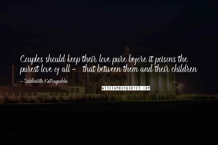 Siddharth Katragadda quotes: Couples should keep their love pure before it poisons the purest love of all - that between them and their children