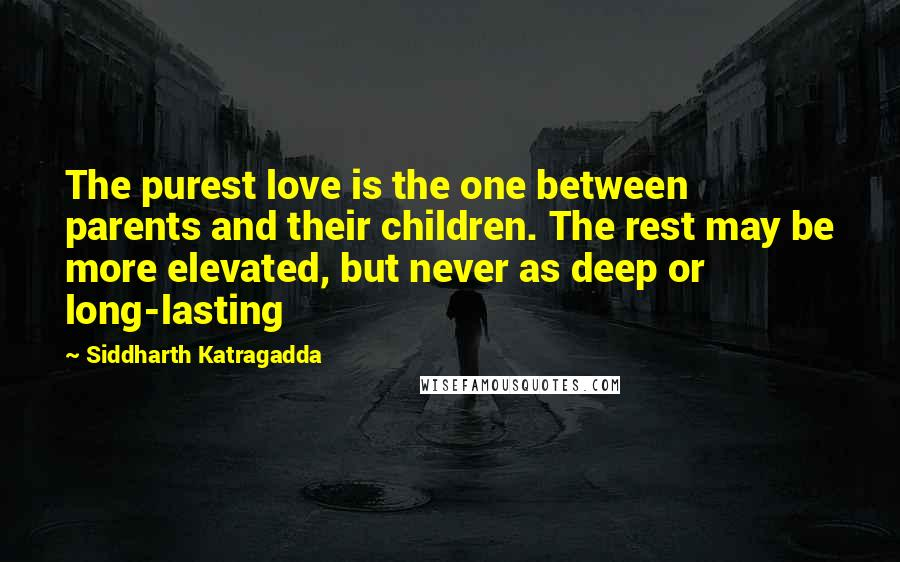 Siddharth Katragadda quotes: The purest love is the one between parents and their children. The rest may be more elevated, but never as deep or long-lasting