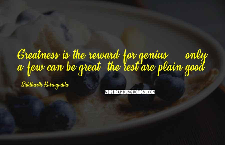 Siddharth Katragadda quotes: Greatness is the reward for genius ... only a few can be great, the rest are plain good.