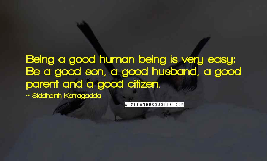 Siddharth Katragadda quotes: Being a good human being is very easy: Be a good son, a good husband, a good parent and a good citizen.