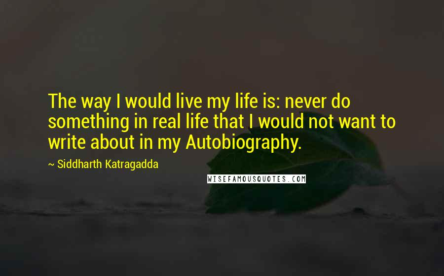 Siddharth Katragadda quotes: The way I would live my life is: never do something in real life that I would not want to write about in my Autobiography.