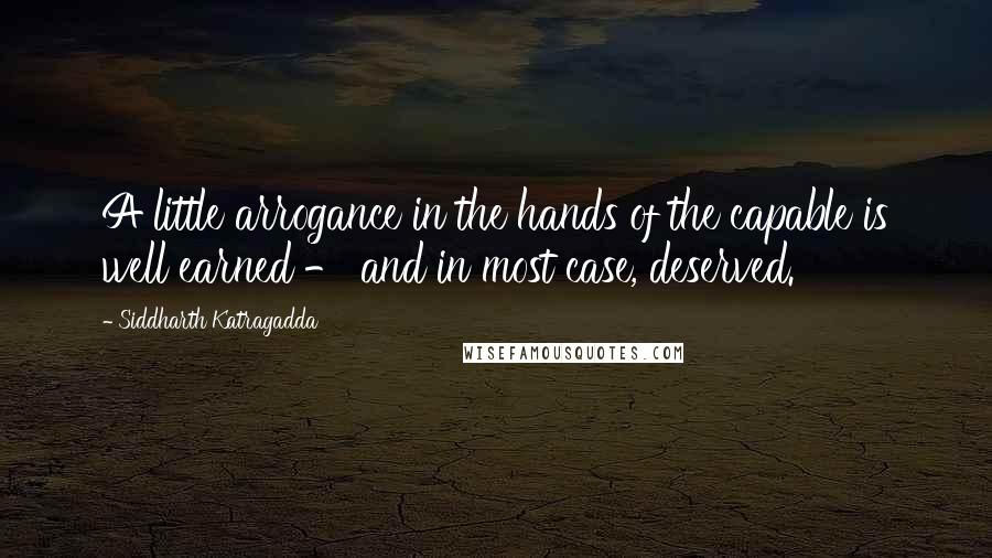 Siddharth Katragadda quotes: A little arrogance in the hands of the capable is well earned - and in most case, deserved.