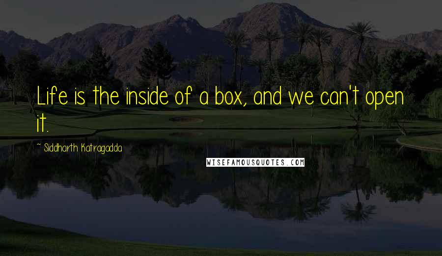 Siddharth Katragadda quotes: Life is the inside of a box, and we can't open it.