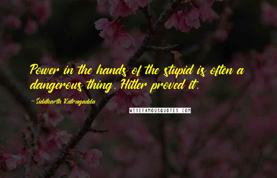 Siddharth Katragadda quotes: Power in the hands of the stupid is often a dangerous thing. Hitler proved it.