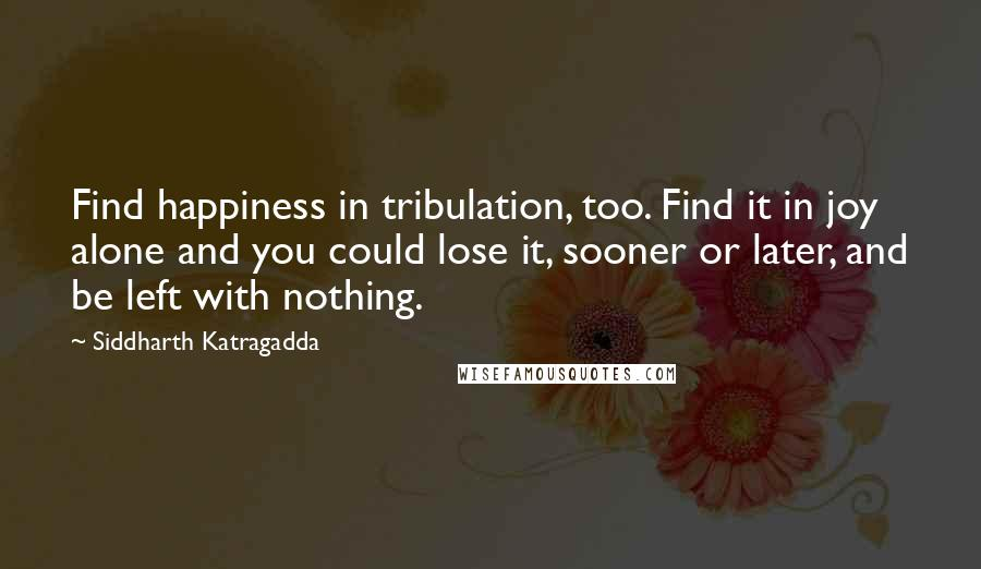 Siddharth Katragadda quotes: Find happiness in tribulation, too. Find it in joy alone and you could lose it, sooner or later, and be left with nothing.