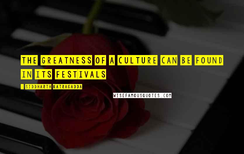 Siddharth Katragadda quotes: The greatness of a culture can be found in its festivals