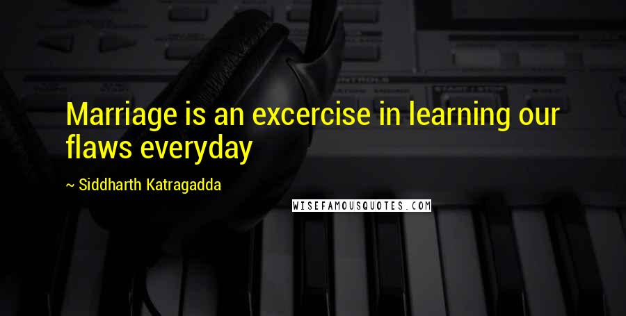 Siddharth Katragadda quotes: Marriage is an excercise in learning our flaws everyday