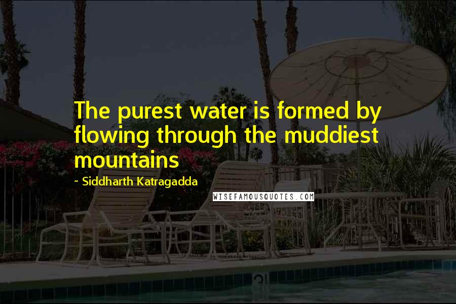Siddharth Katragadda quotes: The purest water is formed by flowing through the muddiest mountains