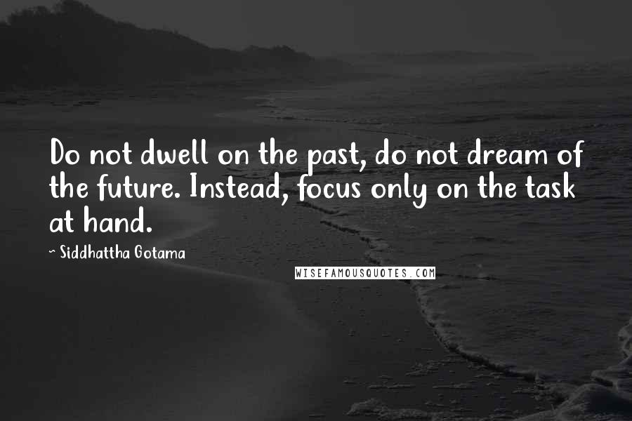 Siddhattha Gotama quotes: Do not dwell on the past, do not dream of the future. Instead, focus only on the task at hand.