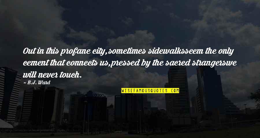 Sidewalks Quotes By B.J. Ward: Out in this profane city,sometimes sidewalksseem the only