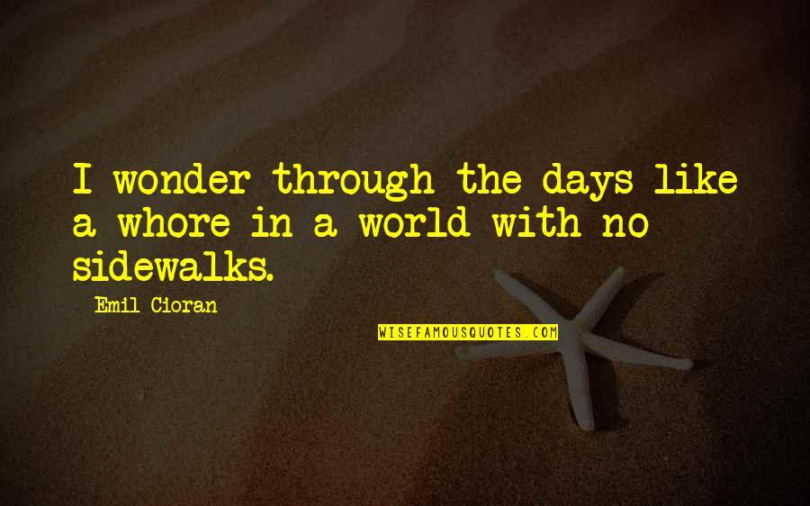 Sidewalks Quotes By Emil Cioran: I wonder through the days like a whore