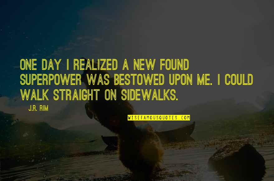 Sidewalks Quotes By J.R. Rim: One day I realized a new found superpower