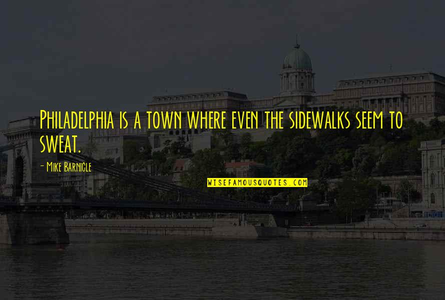 Sidewalks Quotes By Mike Barnicle: Philadelphia is a town where even the sidewalks