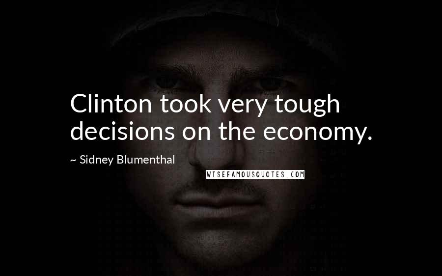 Sidney Blumenthal quotes: Clinton took very tough decisions on the economy.