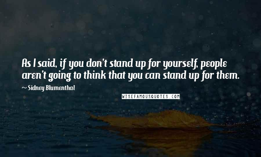 Sidney Blumenthal quotes: As I said, if you don't stand up for yourself, people aren't going to think that you can stand up for them.