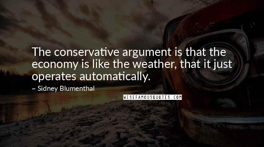 Sidney Blumenthal quotes: The conservative argument is that the economy is like the weather, that it just operates automatically.