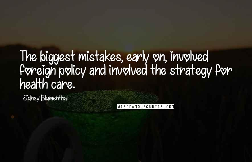 Sidney Blumenthal quotes: The biggest mistakes, early on, involved foreign policy and involved the strategy for health care.