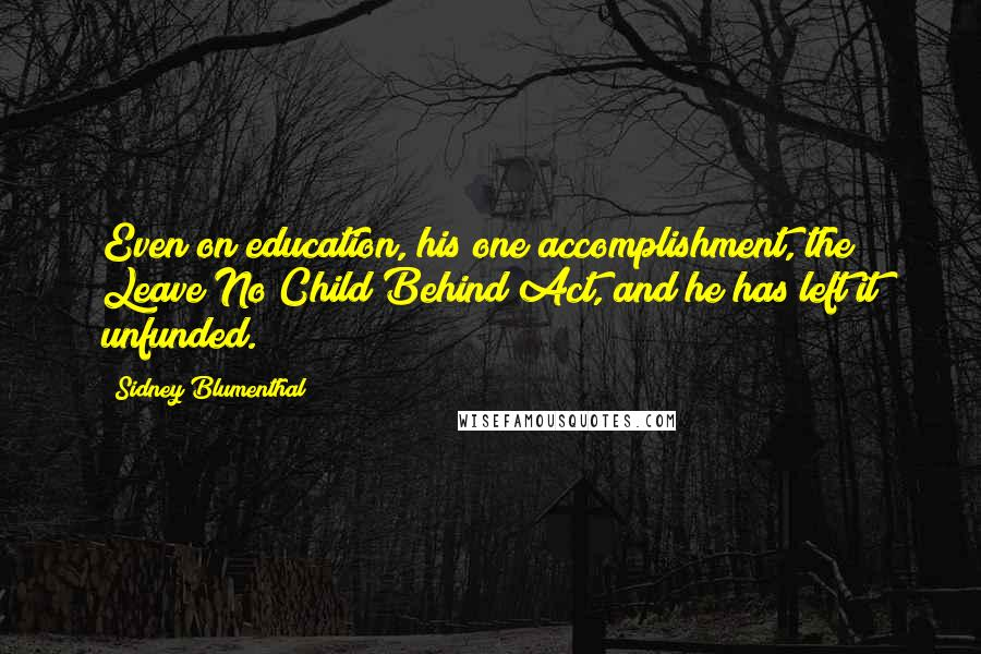 Sidney Blumenthal quotes: Even on education, his one accomplishment, the Leave No Child Behind Act, and he has left it unfunded.