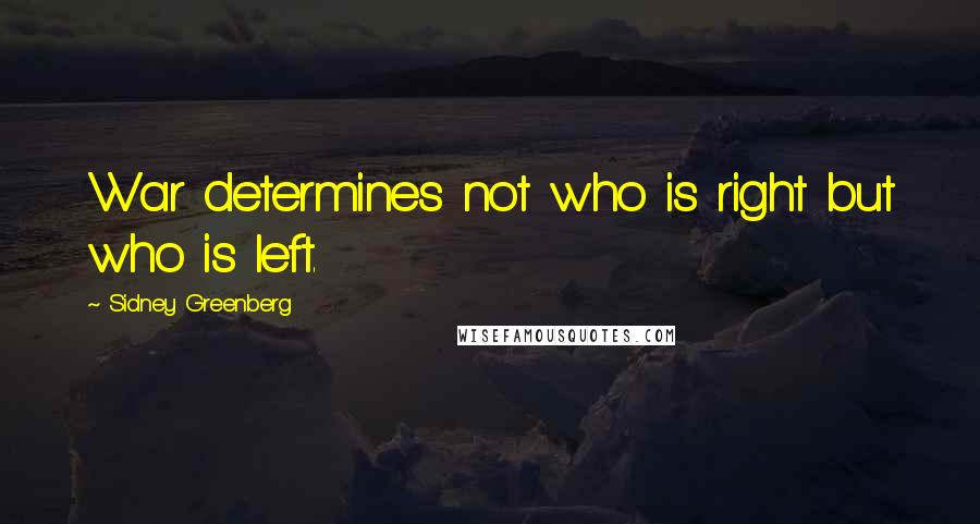 Sidney Greenberg quotes: War determines not who is right but who is left.