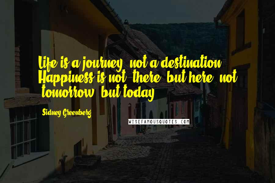 """Sidney Greenberg quotes: Life is a journey, not a destination. Happiness is not """"there"""" but here, not """"tomorrow"""" but today."""