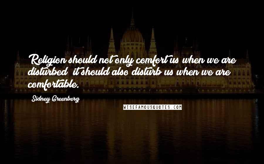 Sidney Greenberg quotes: Religion should not only comfort us when we are disturbed; it should also disturb us when we are comfortable.
