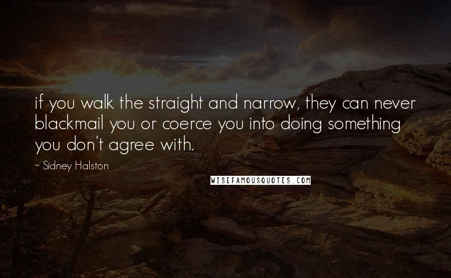 Sidney Halston quotes: if you walk the straight and narrow, they can never blackmail you or coerce you into doing something you don't agree with.