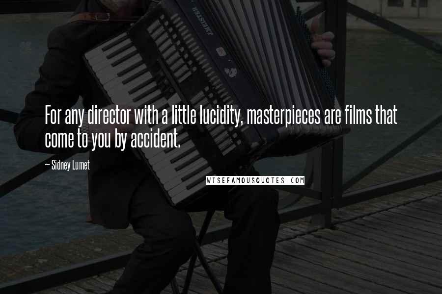 Sidney Lumet quotes: For any director with a little lucidity, masterpieces are films that come to you by accident.