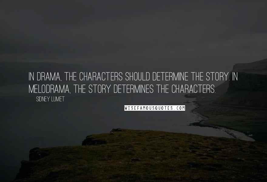 Sidney Lumet quotes: In drama, the characters should determine the story. In melodrama, the story determines the characters.