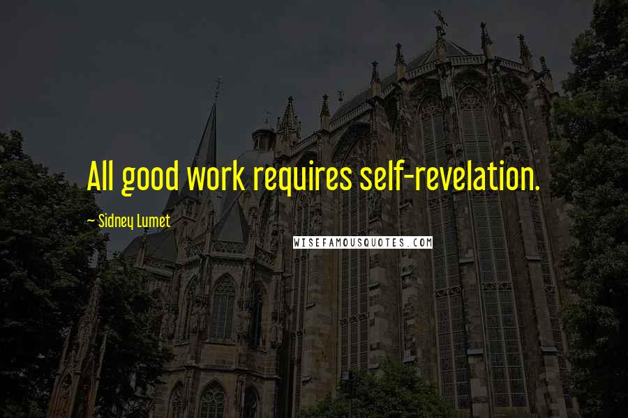 Sidney Lumet quotes: All good work requires self-revelation.