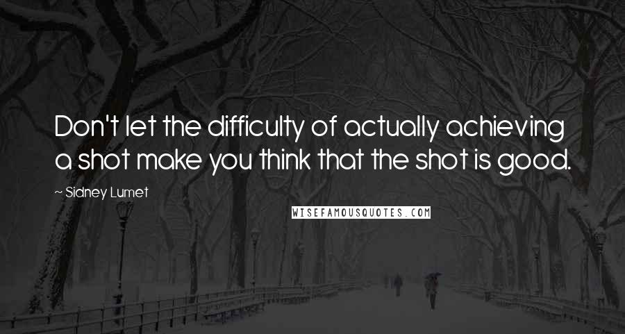 Sidney Lumet quotes: Don't let the difficulty of actually achieving a shot make you think that the shot is good.