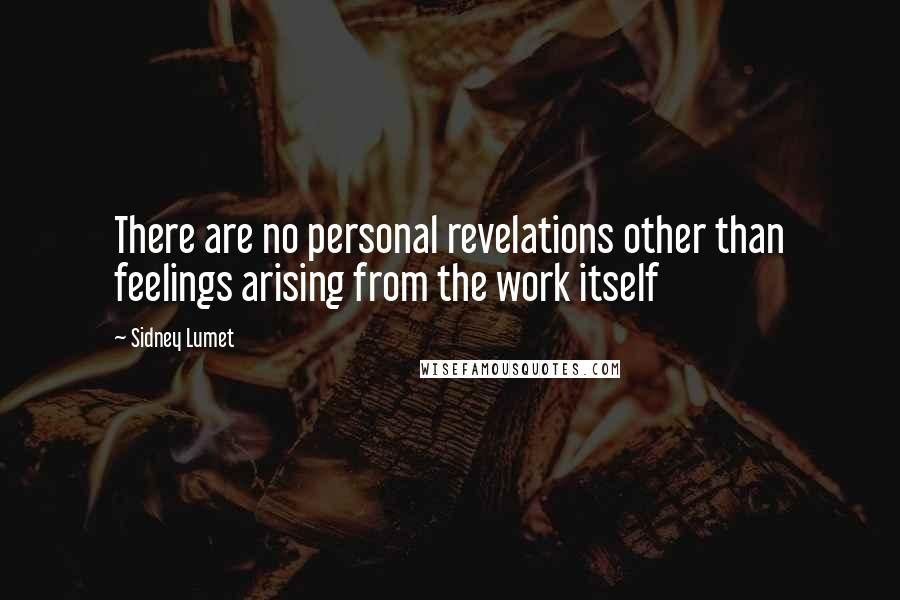 Sidney Lumet quotes: There are no personal revelations other than feelings arising from the work itself