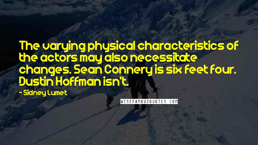 Sidney Lumet quotes: The varying physical characteristics of the actors may also necessitate changes. Sean Connery is six feet four. Dustin Hoffman isn't.