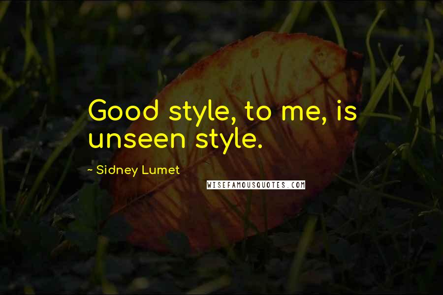Sidney Lumet quotes: Good style, to me, is unseen style.