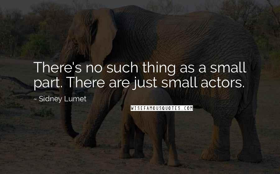 Sidney Lumet quotes: There's no such thing as a small part. There are just small actors.