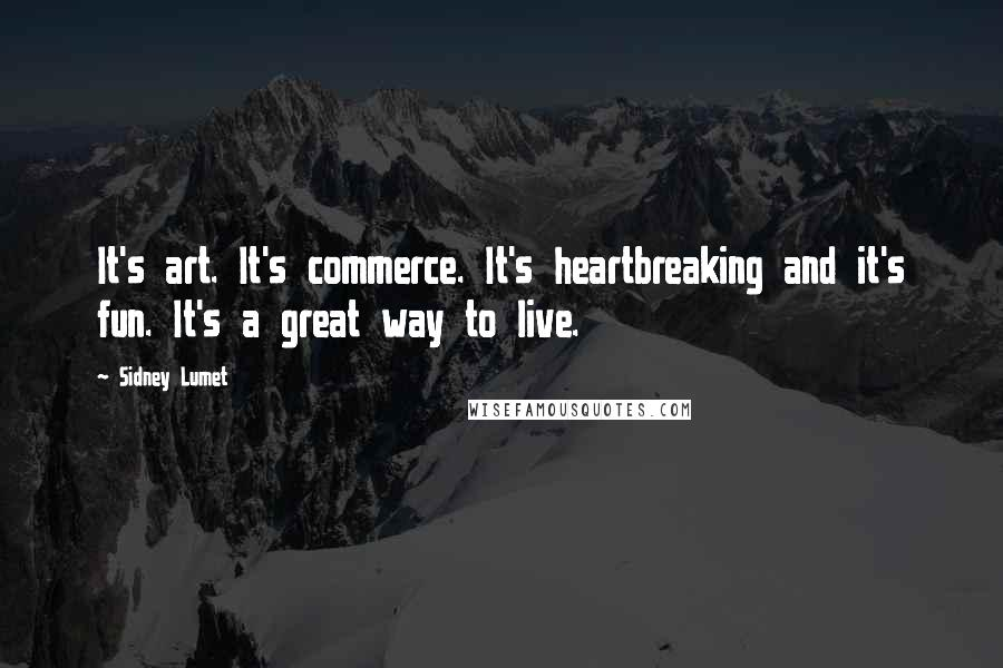 Sidney Lumet quotes: It's art. It's commerce. It's heartbreaking and it's fun. It's a great way to live.
