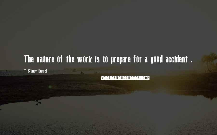 Sidney Lumet quotes: The nature of the work is to prepare for a good accident .
