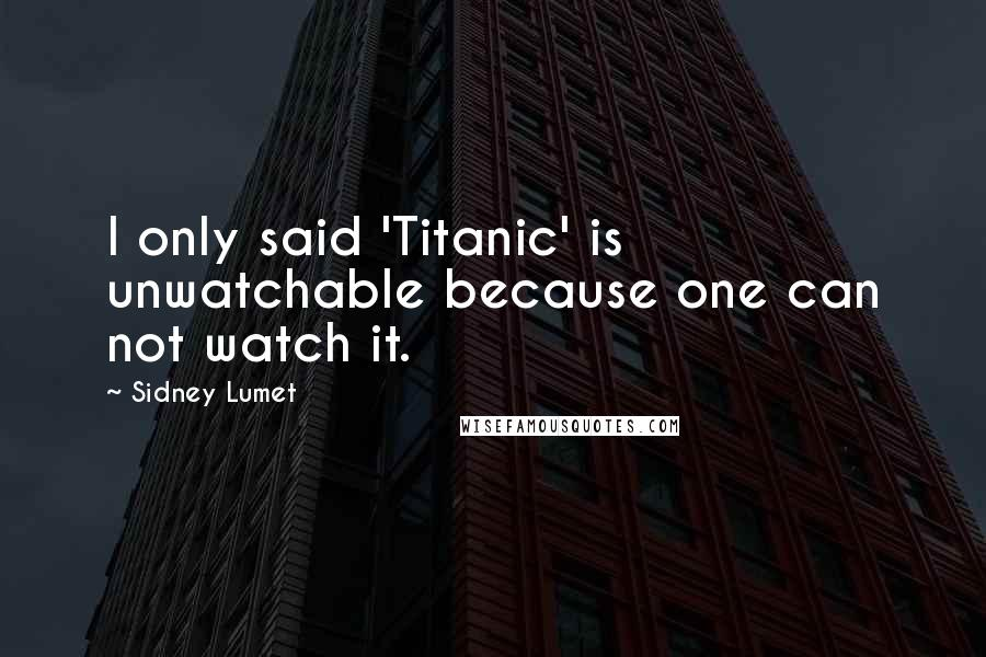 Sidney Lumet quotes: I only said 'Titanic' is unwatchable because one can not watch it.