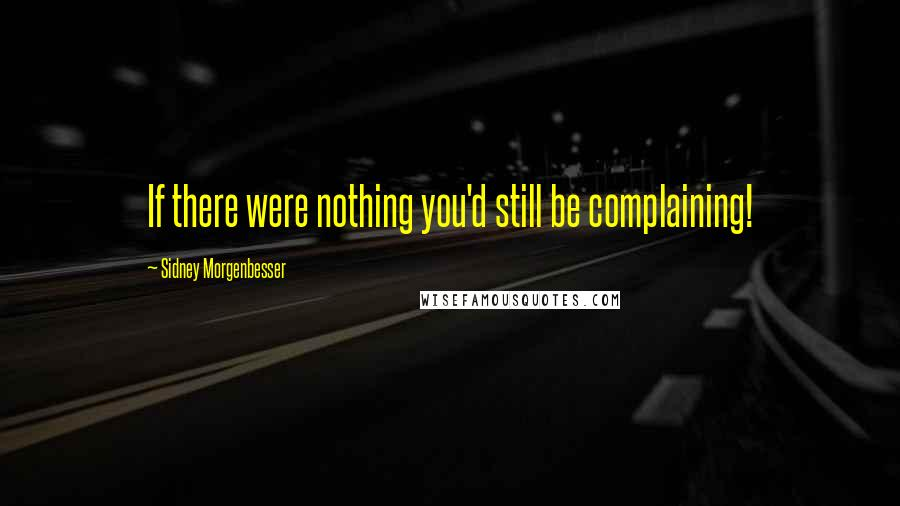 Sidney Morgenbesser quotes: If there were nothing you'd still be complaining!