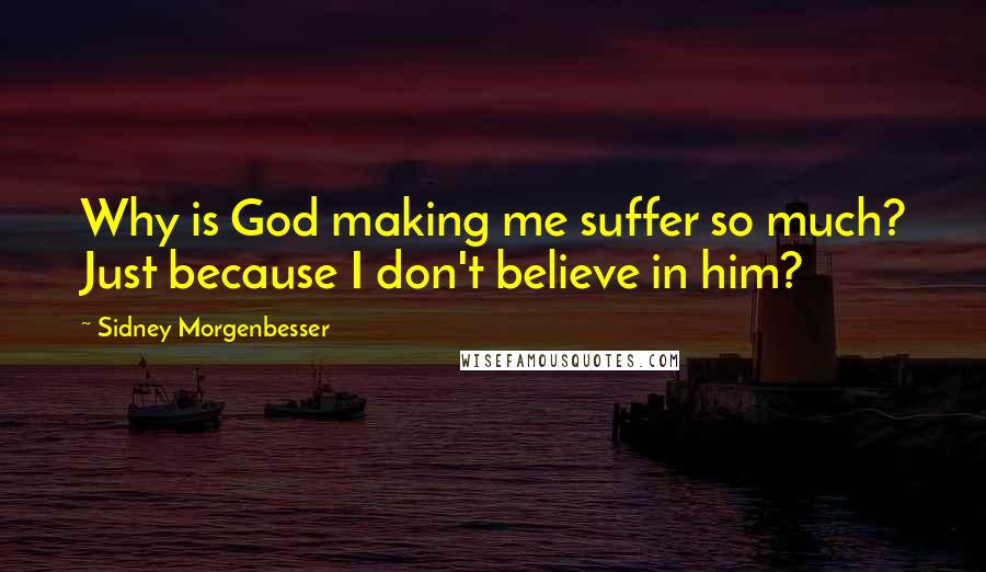 Sidney Morgenbesser quotes: Why is God making me suffer so much? Just because I don't believe in him?