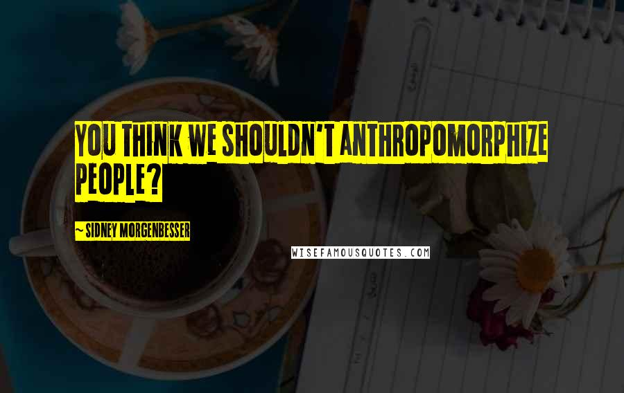 Sidney Morgenbesser quotes: You think we shouldn't anthropomorphize people?