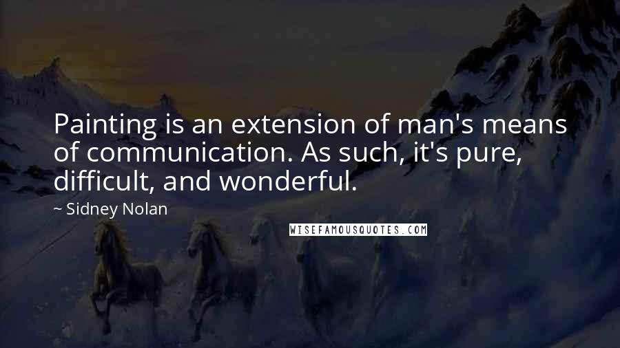 Sidney Nolan quotes: Painting is an extension of man's means of communication. As such, it's pure, difficult, and wonderful.