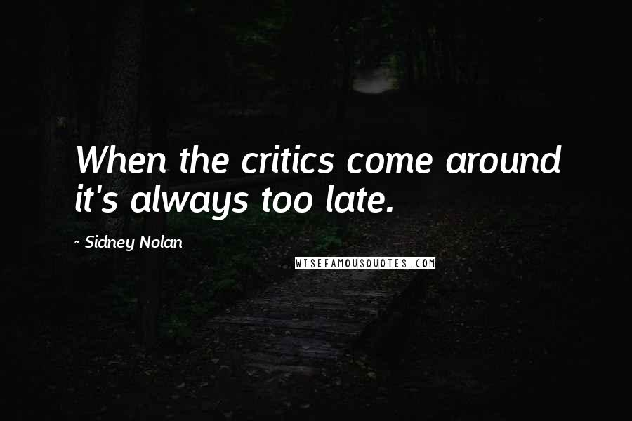 Sidney Nolan quotes: When the critics come around it's always too late.