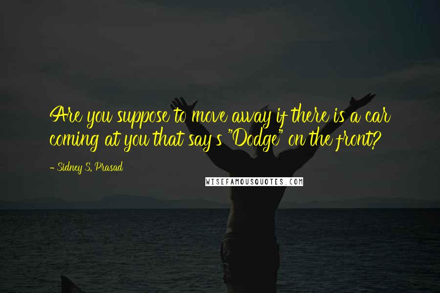 """Sidney S. Prasad quotes: Are you suppose to move away if there is a car coming at you that say's """"Dodge"""" on the front?"""