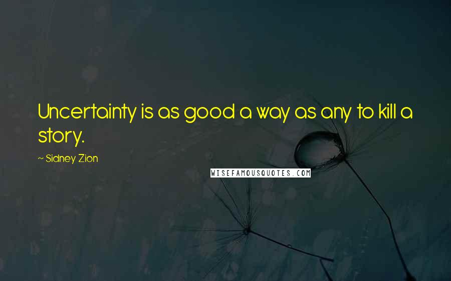 Sidney Zion quotes: Uncertainty is as good a way as any to kill a story.