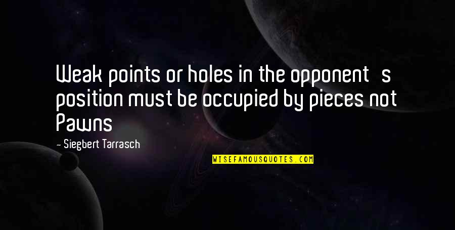 Siegbert Tarrasch Quotes By Siegbert Tarrasch: Weak points or holes in the opponent's position