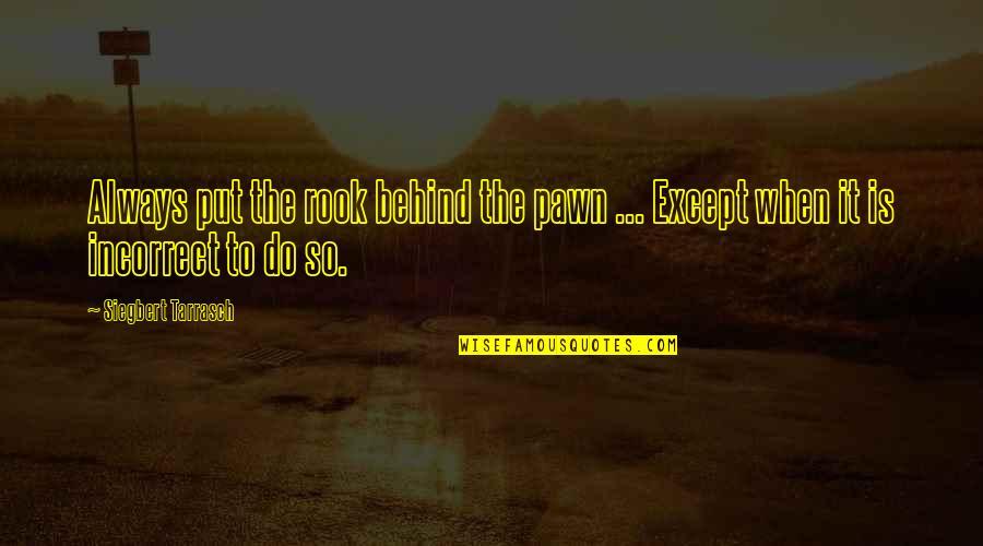 Siegbert Tarrasch Quotes By Siegbert Tarrasch: Always put the rook behind the pawn ...
