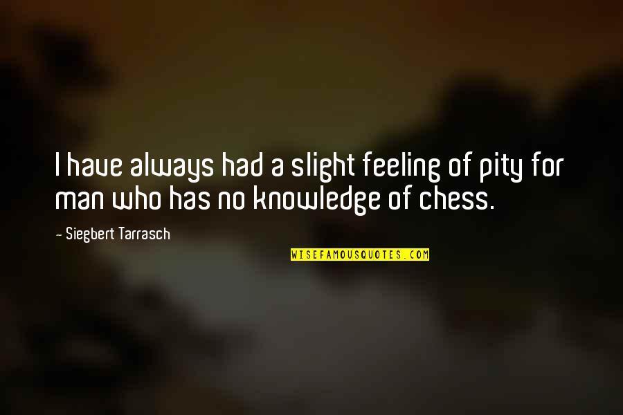 Siegbert Tarrasch Quotes By Siegbert Tarrasch: I have always had a slight feeling of