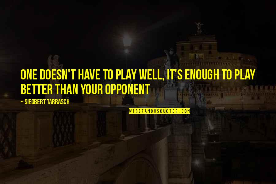Siegbert Tarrasch Quotes By Siegbert Tarrasch: One doesn't have to play well, it's enough
