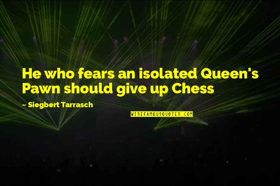Siegbert Tarrasch Quotes By Siegbert Tarrasch: He who fears an isolated Queen's Pawn should